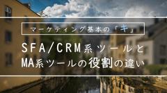 SFA/CRM系ツールとMA系ツールの役割の違いとは?